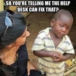Skeptical african kid  - SO YOU'RE TELLING ME THE HELP DESK CAN FIX THAT?