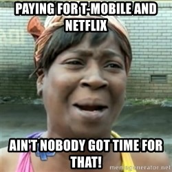 Ain't Nobody got time fo that - Paying for T-Mobile and Netflix Ain't Nobody got time for that!