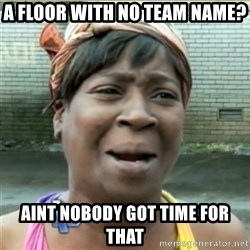 Ain't Nobody got time fo that - a floor with no team name? aint nobody got time for that