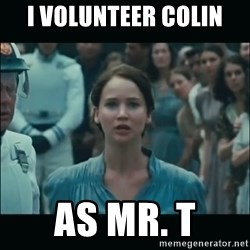 I volunteer as tribute Katniss - I volunteer Colin AS MR. T
