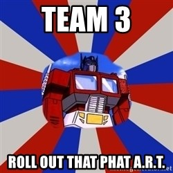 Optimus Prime - team 3 roll out that phat A.R.T.