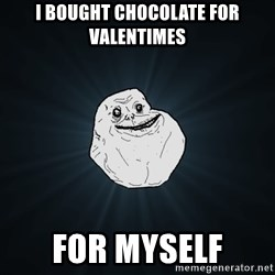Forever Alone - i bought chocolate for valentimes FOR MYSELF