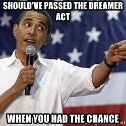 Obama You Mad - Should've passed the Dreamer act wHen you had the chance
