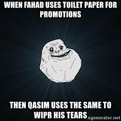 Forever Alone - When fahad uses toilet paper for promotions Then Qasim uses the same to WIPr his tears