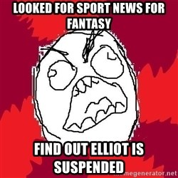 Rage FU - Looked for sport news for fantasy find out Elliot is suspended