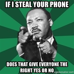 Martin Luther King jr.  - If i steal your Phone Does that give everyone the right yes or no