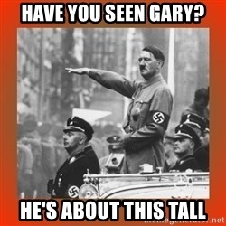 Heil Hitler - hAVE YOU SEEN GARY? hE'S ABOUT THIS TALL
