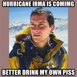 Bear Grylls Piss - Hurricane irma is comimg Better drink my own piss