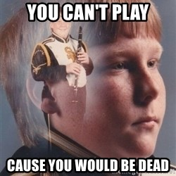 PTSD Clarinet Boy - you can't play cause you would be dead