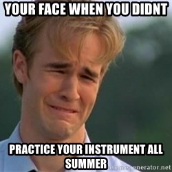 James Van Der Beek - Your face when you didnt  Practice your instrument all summeR