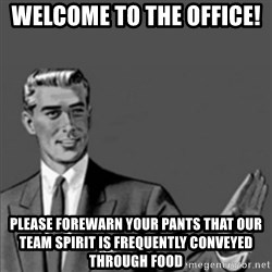 Correction Guy - Welcome to the Office!  Please forewarn your pants that our team spirit is frequently conveyed through food