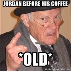 Angry Old Man - Jordan before his coffee *old*