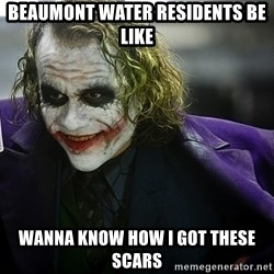 joker - Beaumont water residents be like Wanna know how i got these scars