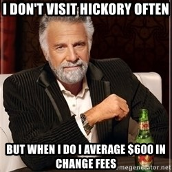 The Most Interesting Man In The World - I Don't Visit Hickory Often But When I Do I Average $600 in Change Fees