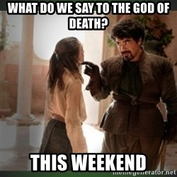 What do we say to the god of death ?  - What do we say to the god of death? This weekend