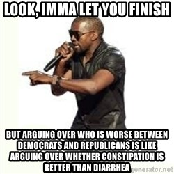 Imma Let you finish kanye west - LooK, imma let you finish But arguing over who is worse between Democrats and republicans is like arguing over whether constipation is better than diarrhea