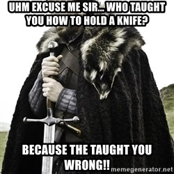 Brace Yourself Meme - uhm excuse me sir... WHO TAUGHT YOU HOW TO HOLD A KNIFE? because the taught you wrong!!