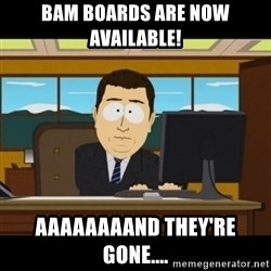 and they're gone - BAM BOARDS ARE NOW AVAILABLE! AAAAAAAAND THEY'RE GONE....