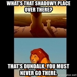 Lion King Shadowy Place - What's that SHADOWy place over there? That's Dundalk, you must never go there.