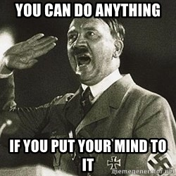 Adolf Hitler - you can do anything if you put your mind to it