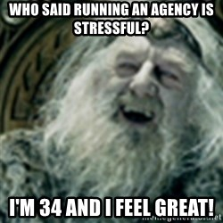 you have no power here - Who said running an agency is stressful? I'm 34 And i feel great!