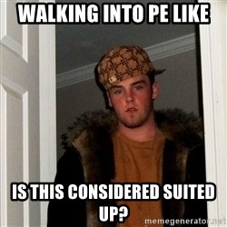 Scumbag Steve - walking into pe like is this considered suited up?