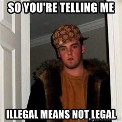 Scumbag Steve - So you're telling me  illegal means not legal