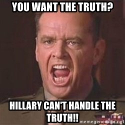 Jack Nicholson - You can't handle the truth! - you want the truth? Hillary can't handle the truth!!