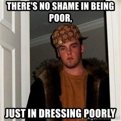 Scumbag Steve - there's no shame in being poor, just in dressing poorly