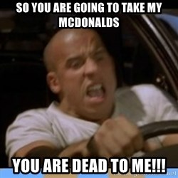fast and furious - So you are going to take my mcdonalds You are dead to me!!!