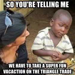 Skeptical african kid  - So you're telling me We have tO take a super fun vacaction on the triangle trade