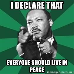 Martin Luther King jr.  - I declare that everyone should live in peace