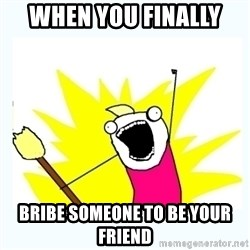 All the things - when you finally  Bribe someone to be your friend