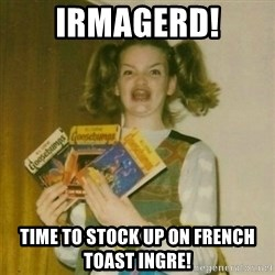 oh mer gerd - Irmagerd! TiMe to stock up on french toast ingre!