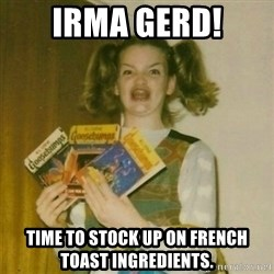oh mer gerd - Irma gerd! Time to stock up on french toast ingredients.