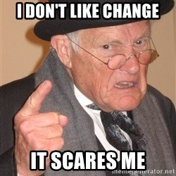 Angry Old Man - I don't like change It scares me