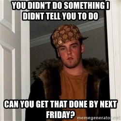 Scumbag Steve - you didn't do something I didnt tell you to do  can you get that done by next friday?
