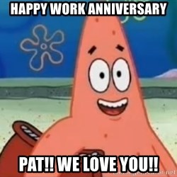 Happily Oblivious Patrick - happy work anniversary pat!! we love you!!