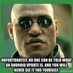 Matrix Morpheus - Unfortunately, no one can be told what an android update is. and You will never see it for yourself.