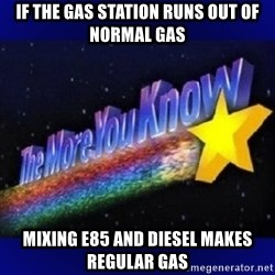 The more you know - If the gas station runs out of normal gas Mixing e85 and diesel makes regular gas