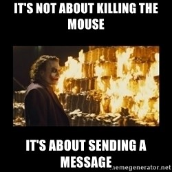 Joker's Message - it's not about killing the mouse IT'S ABOUT SENDING A MESSAGE