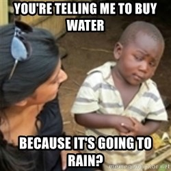 Skeptical african kid  - You're telling me to buy water because it's going to rain?