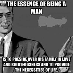 Correction Man  - The essence of being a man  is to preside over his family in love and righteousness and to provide the necessities of life.