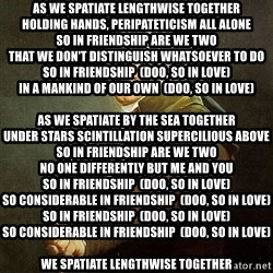 "Ducreux - As we spatiate lengthwise together Holding hands, peripateticism all alone So in friendship are we two That we don't distinguish whatsoever to do So in friendship  (doo, so in love) In a mankind of our own  (doo, so in love)  As we spatiate by the sea together Under stars scintillation supercilious above So in friendship are we two No one differently but me and you So in friendship  (doo, so in love) So considerable in friendship  (doo, so in love) So in friendship  (doo, so in love) So considerable in friendship  (doo, so in love)  We spatiate lengthwise together I communicate you I destitution you oh so much I love, friendship you my darling Can you communicate it in my touch?  When we perambulate downwards the alley together We bequeath vow to be contemporaneously cultivated we die So considerable friendship understand we two Just can't accompany to say ""I do"" So in friendship  (doo, so in love) Are you and I  (doo, you and I) So in friendship  (doo, so in love) Are you and I  (doo, you and I) So in friendship  (doo, so in love) Are you and I  (doo, you and I)"