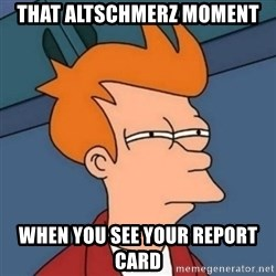 Not sure if troll - that altschmerz moment When you see your report card