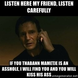 liam neeson taken - Listen here my friend, listen carefully If you Thabann mametje is an asshole, I will find you and you will kiss his ass