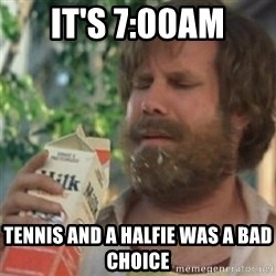 Milk was a bad choice - It's 7:00am Tennis and a halfie was a bad choice