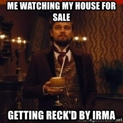 you had my curiosity dicaprio - Me watching my house for sale getting reck'd by Irma