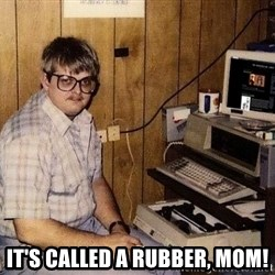 Nerd - IT's called a rubber, mom!