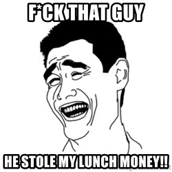 FU*CK THAT GUY - F*CK THAT GUY HE STOLE MY LUNCH MONEY!!